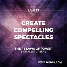 """Law 37: Create Compelling Spectacles """"Striking imagery and grand symbolic gestures create the aura of power - everyone responds to them. Stage spectacles for those around you the full of arresting visuals and radiant symbols that heighten your presence. Dazed by appearances no one will notice what you are really doing."""" -Robert Green The 48 Laws of Power"""