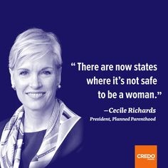There are now states where it's not safe to be a woman. ~~ Cecile Richards