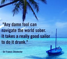 """""""Any damn fool can navigate the world sober. It takes a really good sailor to do it drunk."""" - Sir Francis Chichester"""
