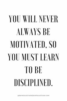 You will never always be motivated, so you must learn to be disciplined.