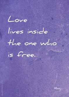 Love lives inside the one who is free. –Mooji #freedom #love http://www.quotemirror.com/quotes/the-one-who-is-free/