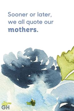Sooner or later, we all quote our mothers. See more quotes that are perfect for Mother's Day at GoodHousekeeping.com.