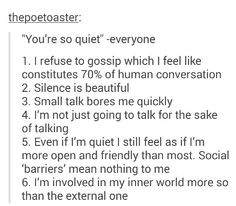 This is so true, I feel like every single conversation is people entertaining themselves with talking negatively about other people behind their backs, which is why I just stay quiet. Also, I hate when people say silence is awkward. It's not awkward.