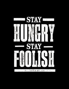 Stay Hungry, Stay Foolish. by Steve Jobs この気持ちを常に忘れない!