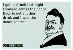 I probably would, too.  I dance when I walk when I've been drinking... it's really funny, especially to me