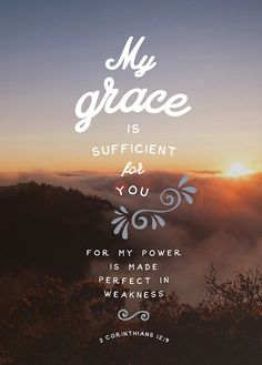 "But he said to me, ""My grace is sufficient for you, for my power is made perfect in weakness."" Therefore I will boast all the more gladly of my weaknesses, so that the power of Christ may rest upon me. 2 Corinthians 12:9 ESV"