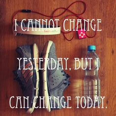 I Cannot Change yesterday, But I Can Change Today...~~~Fitness Inspiration #Fitspo