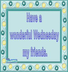 Have a wonderful Wednesday my friends. ..
