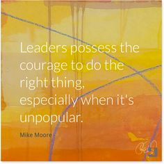 Leaders possess the Courage to do the right thing, especially when it's unpopular