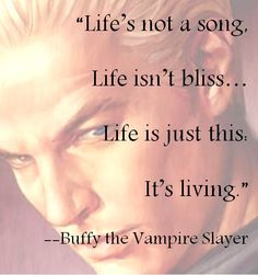 Lifes not a song.  Life isnt bliss...life is just this...Its living. great #quote from Buffy the #Vampire Slayer (episode:  once more with feeling)