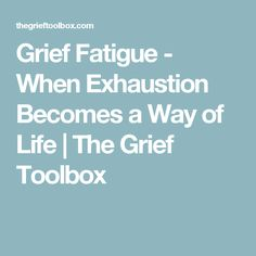 Grief Fatigue - When Exhaustion Becomes a Way of Life | The Grief Toolbox