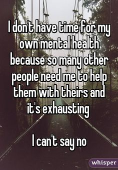 I don't have time for my own mental health because so many other people need me to help them with theirs and it's exhausting   I can't say no