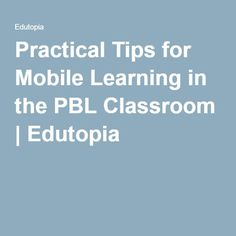Practical Tips for Mobile Learning in the PBL Classroom | Edutopia