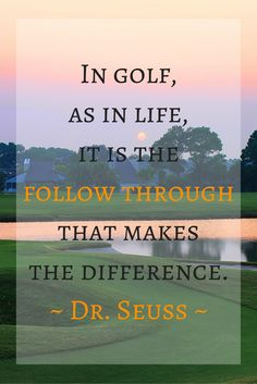 """In golf, as in life, it is the follow through that makes the difference. -Dr. Seuss. More at <a href=""""https://www.pinterest.com/lorisgolfshoppe/golf-quotes-sayings"""" rel=""""nofollow"""" target=""""_blank"""">www.pinterest.com...</a>"""