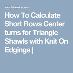 How To Calculate Short Rows Center turns for Triangle Shawls with Knit On Edgings |
