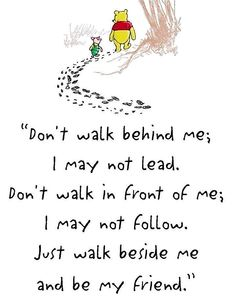 Don't Walk Behind Me I May Not Lead…. Don't Walk In Front Of Me I May Not Follow… Just Walk Beside Me And Be My Friend….