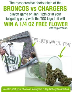 You could win a 1/4 oz of weed just for posting a photo of our logo at the Broncos vs. Chargers playoff game this Sunday. Just post your photo on Instagram and tag @thegreensolution.  The winner will be announced Monday the 13th. Photo must show our logo and prove that you are at the game or a tailgating party. Must be 21 or older or have a red card to win. Only valid with mj purchase.