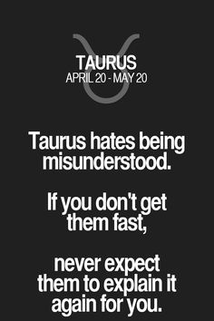 Taurus hates being misunderstood. If you don't get them fast, never expect them to explain it again for you. Taurus | Taurus Quotes | Taurus Horoscope | Taurus Zodiac Signs