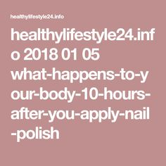 healthylifestyle24.info 2018 01 05 what-happens-to-your-body-10-hours-after-you-apply-nail-polish