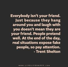 """""""Everybody isn't your friend. Just because they hang around you and laugh with you doesn't mean they are your friend. People pretend well. At the end of the day, real situations expose fake people, so pay attention."""" – Trent Shelton"""
