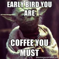 early bird you are coffee you must