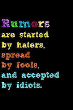 Sad, but true! Yet, it says more about those talking behind your back than they will ever realize! All you can do is PRAY! Those that took part are lacking something in their lives. For starters. . . JESUS!!!.Cause Rumors wouldn't exist if people had JESUS in their heart and God to guide their daily lives!!!