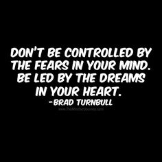 Don't be controlled by the fears in your mind. Be led by the dreams in your heart.-Brad Turnbull - The Mindset Journey Brave Quotes, Fear Quotes, Mindset Quotes, Wise Quotes, Happy Quotes, Success Quotes, Quotes To Live By, Funny Quotes, Fearless Quotes