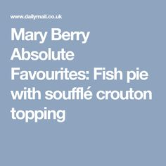 Mary Berry Absolute Favourites:Fish pie with soufflé crouton topping