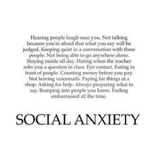 Social Anxiety ruined me in middle school and half way through high school I never wanted to ask for help when I needed it... I realize now getting that help has been one of the best things that could happen to me