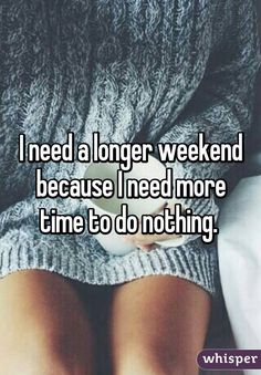 I need a longer weekend because I need more time to do nothing.