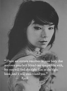 """There are certain emotions in your body that not even your best friend can sympathize with, but you will find the right film or the right book, and it will understand you.""  —	 Bjork"