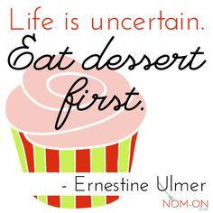 Life is Uncertain. Eat dessert first. - Ernetine Ulmer
