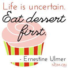 Life is Uncertain. Eat dessert first. - Ernetine Ulmer