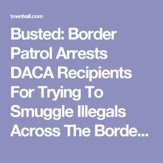 Busted: Border Patrol Arrests DACA Recipients For Trying To Smuggle Illegals Across The Border - Matt Vespa