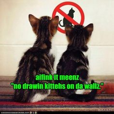 """""""I think it means: NO drawing kittens on the wall!"""""""