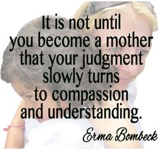 I understand so many things I never could have without being a mother,.