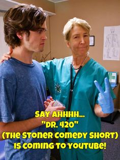 """See """"Dr. 420"""" on youtube next week. Yay!!"""