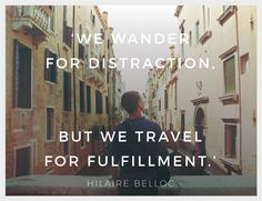 """Inspirational Quote of the Week: """"We Wander for Distraction, but we Travel for Fulfilment"""" by Hilaire Belloc"""