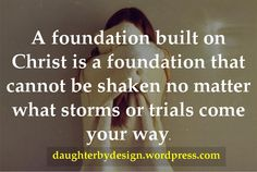 A foundation built on Christ is a foundation that cannot be shaken no matter what storms or trials come your way.