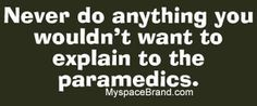 Truly, words to live by. But just in case, wear clean underwear. Great Quotes, Me Quotes, Funny Quotes, Funny Phrases, Random Quotes, Inspirational Quotes, Medical Humor, Nurse Humor, Paramedic Humor