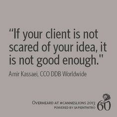 """""""If your client is not scared of your idea, it is not good enough."""" -Amir Kassaei, CCO @DDB Worldwide 