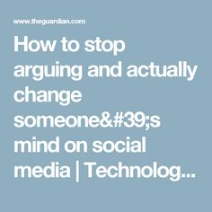 How to stop arguing and actually change someone's mind on social media | Technology | The Guardian