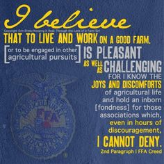 "FFA quote from creed ""I believe that to live and work on a good farm, or to be engaged in other agricultural pursuits, is pleasant as well as challenging; for I know the joys and discomforts of agricultural life and hold an inborn fondness for those associations which, even in hours of discouragement, I cannot deny."" Beautifully done in image, credit on image"