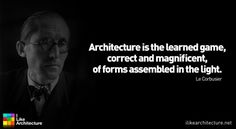 Architecture is the learned game, correct and magnificent, of forms assembled in the light.     Le Corbusier