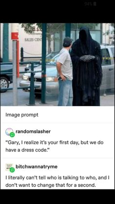 "writing-prompt-s ""Gary, I realize it's your first day, but we do have a dress code."" E Y I Iiterally can't tell who is talking to who, and I don't want to change that for a second. Source: writing-prompt-s Funny Shit, Funny Posts, The Funny, Hilarious, Funny Stuff, Random Stuff, Funny Things, Random Things, My Tumblr"