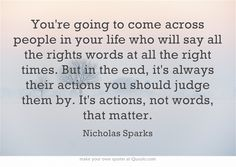 Youre going to come across people in your life who will say all the rights words at all the right times. But in the end, its always their actions you should judge them by. Its actions, not words, that matter. #gloriafellows