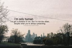I'm only human, I've got a skeleton in me.  .. -paramore lyric...really want these lyrics tattooed