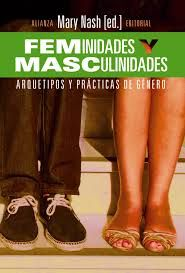 Feminidades y masculinidades : arquetipos y prácticas de género / Mary Nash (ed.) ; [Mercedes Arbaiza Vilallonga ... et al.].  Madrid : Alianza, D.L. 2014