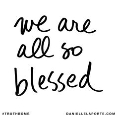 We are all so blessed. Subscribe: DanielleLaPorte.com #Truthbomb #Words #Quotes