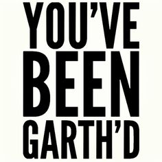 Gm...youve been garthed!